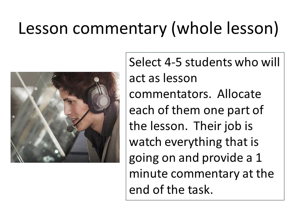 Lesson commentary (whole lesson) Select 4-5 students who will act as lesson commentators.