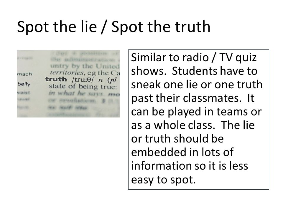 Spot the lie / Spot the truth Similar to radio / TV quiz shows.