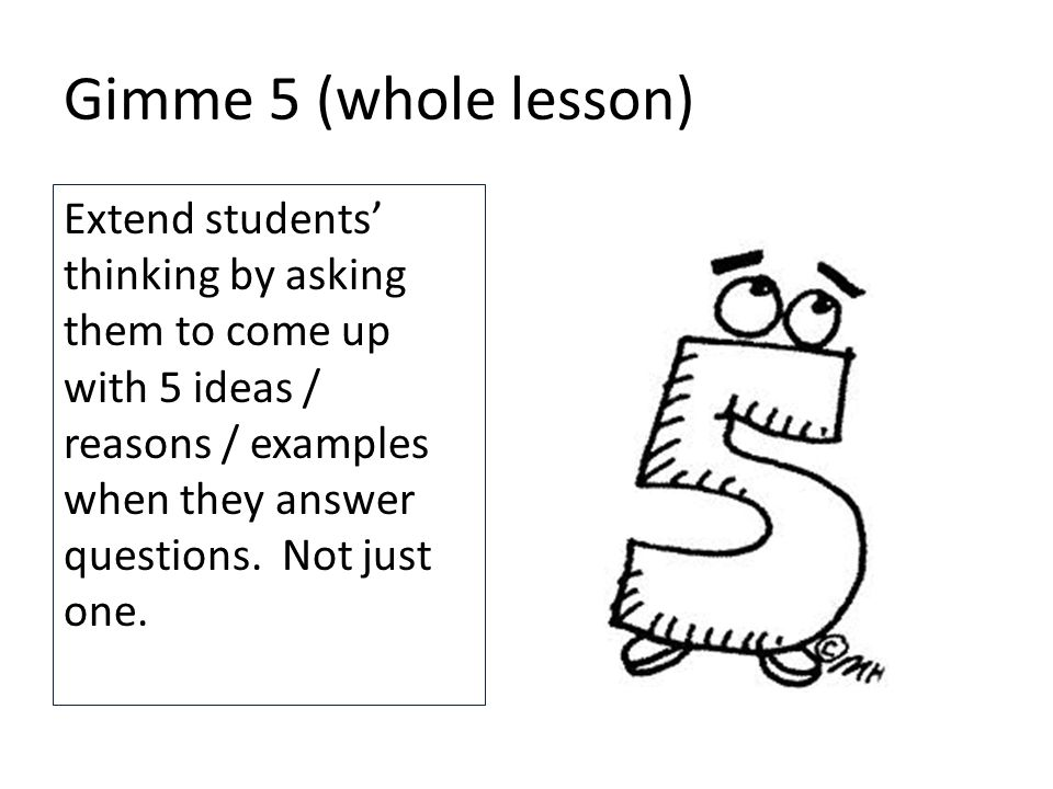 Gimme 5 (whole lesson) Extend students' thinking by asking them to come up with 5 ideas / reasons / examples when they answer questions.