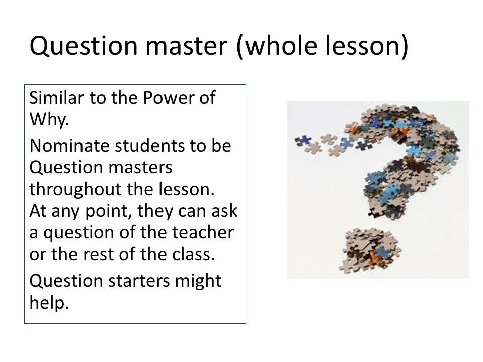 Question master (whole lesson) Similar to the Power of Why.