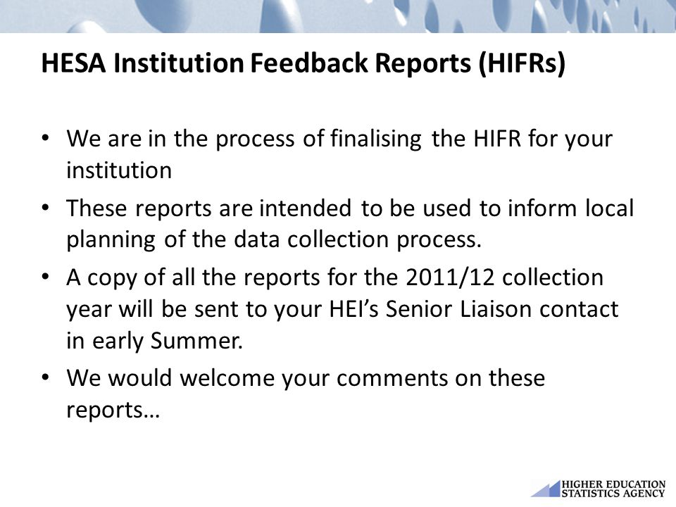 HESA Institution Feedback Reports (HIFRs) We are in the process of finalising the HIFR for your institution These reports are intended to be used to inform local planning of the data collection process.