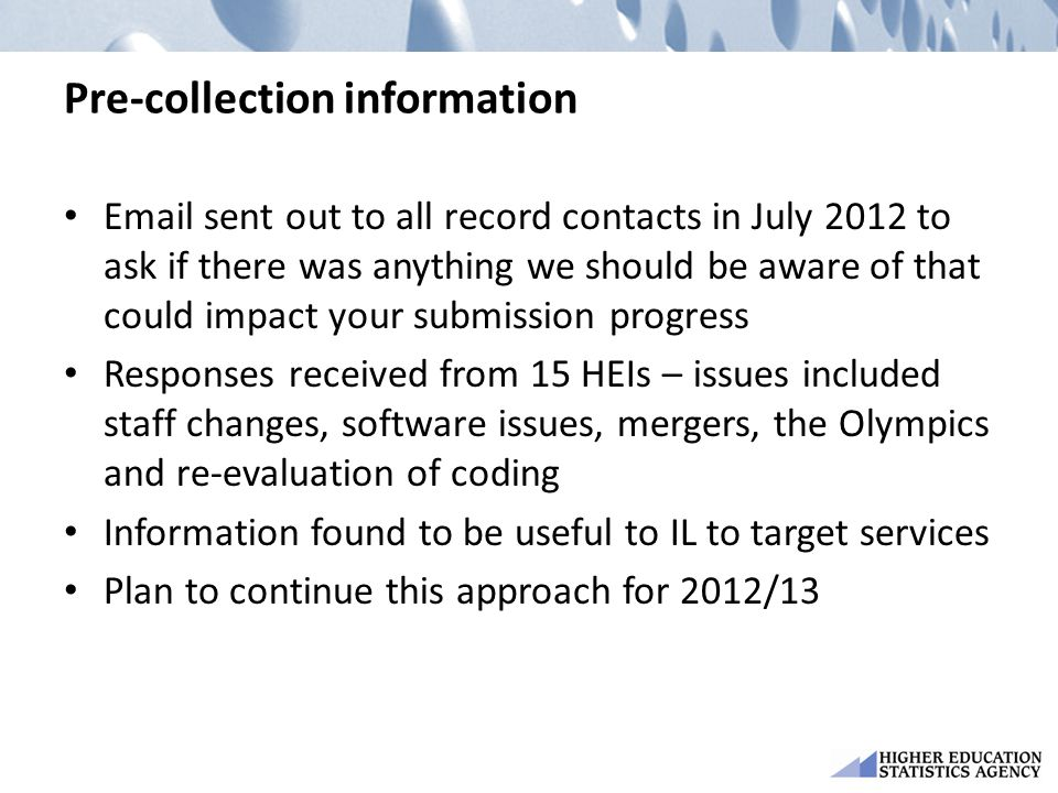 Pre-collection information Email sent out to all record contacts in July 2012 to ask if there was anything we should be aware of that could impact your submission progress Responses received from 15 HEIs – issues included staff changes, software issues, mergers, the Olympics and re-evaluation of coding Information found to be useful to IL to target services Plan to continue this approach for 2012/13
