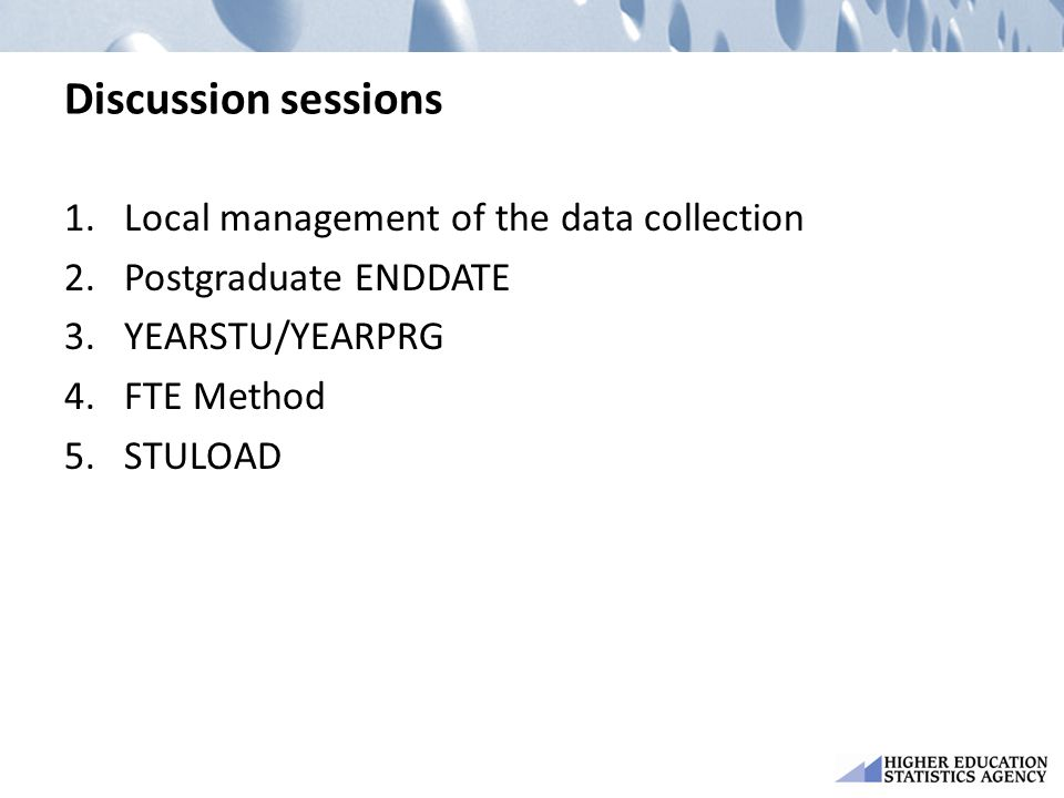Discussion sessions 1.Local management of the data collection 2.Postgraduate ENDDATE 3.YEARSTU/YEARPRG 4.FTE Method 5.STULOAD