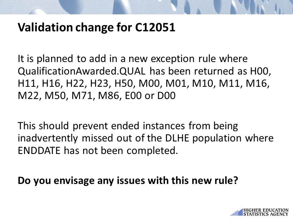Validation change for C12051 It is planned to add in a new exception rule where QualificationAwarded.QUAL has been returned as H00, H11, H16, H22, H23, H50, M00, M01, M10, M11, M16, M22, M50, M71, M86, E00 or D00 This should prevent ended instances from being inadvertently missed out of the DLHE population where ENDDATE has not been completed.
