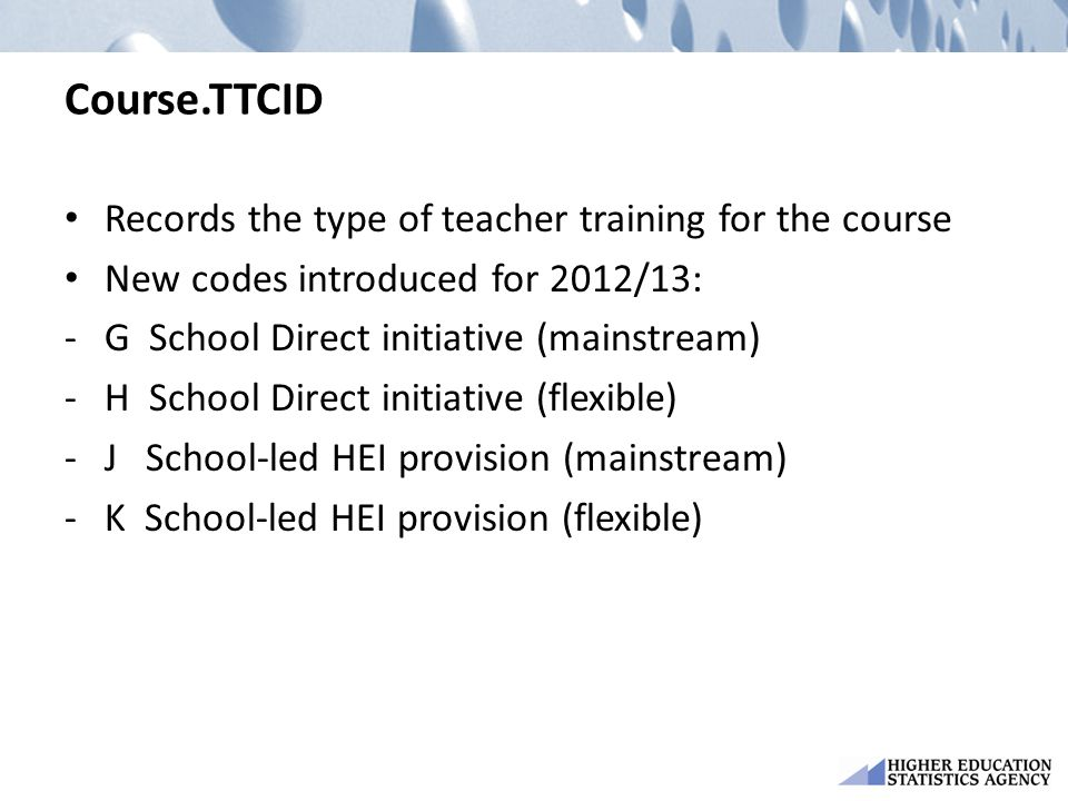 Course.TTCID Records the type of teacher training for the course New codes introduced for 2012/13: -G School Direct initiative (mainstream) -H School Direct initiative (flexible) -J School-led HEI provision (mainstream) -K School-led HEI provision (flexible)