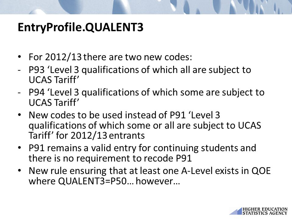 EntryProfile.QUALENT3 For 2012/13 there are two new codes: -P93 'Level 3 qualifications of which all are subject to UCAS Tariff' -P94 'Level 3 qualifications of which some are subject to UCAS Tariff' New codes to be used instead of P91 'Level 3 qualifications of which some or all are subject to UCAS Tariff' for 2012/13 entrants P91 remains a valid entry for continuing students and there is no requirement to recode P91 New rule ensuring that at least one A-Level exists in QOE where QUALENT3=P50… however…