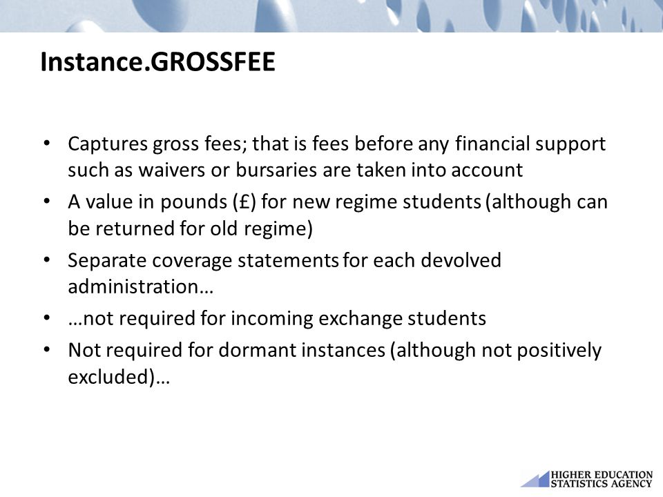 Instance.GROSSFEE Captures gross fees; that is fees before any financial support such as waivers or bursaries are taken into account A value in pounds (£) for new regime students (although can be returned for old regime) Separate coverage statements for each devolved administration… …not required for incoming exchange students Not required for dormant instances (although not positively excluded)…