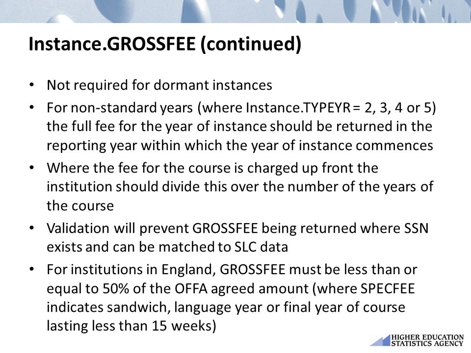Instance.GROSSFEE (continued) Not required for dormant instances For non-standard years (where Instance.TYPEYR = 2, 3, 4 or 5) the full fee for the year of instance should be returned in the reporting year within which the year of instance commences Where the fee for the course is charged up front the institution should divide this over the number of the years of the course Validation will prevent GROSSFEE being returned where SSN exists and can be matched to SLC data For institutions in England, GROSSFEE must be less than or equal to 50% of the OFFA agreed amount (where SPECFEE indicates sandwich, language year or final year of course lasting less than 15 weeks)