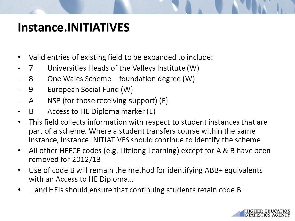 Instance.INITIATIVES Valid entries of existing field to be expanded to include: -7Universities Heads of the Valleys Institute (W) -8One Wales Scheme – foundation degree (W) -9European Social Fund (W) -ANSP (for those receiving support) (E) -BAccess to HE Diploma marker (E) This field collects information with respect to student instances that are part of a scheme.