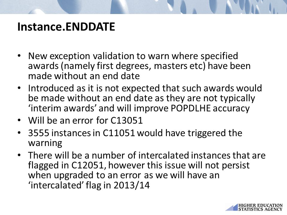 Instance.ENDDATE New exception validation to warn where specified awards (namely first degrees, masters etc) have been made without an end date Introduced as it is not expected that such awards would be made without an end date as they are not typically 'interim awards' and will improve POPDLHE accuracy Will be an error for C13051 3555 instances in C11051 would have triggered the warning There will be a number of intercalated instances that are flagged in C12051, however this issue will not persist when upgraded to an error as we will have an 'intercalated' flag in 2013/14