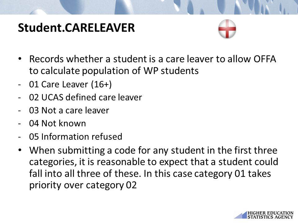 Student.CARELEAVER Records whether a student is a care leaver to allow OFFA to calculate population of WP students -01 Care Leaver (16+) -02 UCAS defined care leaver -03 Not a care leaver -04 Not known -05 Information refused When submitting a code for any student in the first three categories, it is reasonable to expect that a student could fall into all three of these.