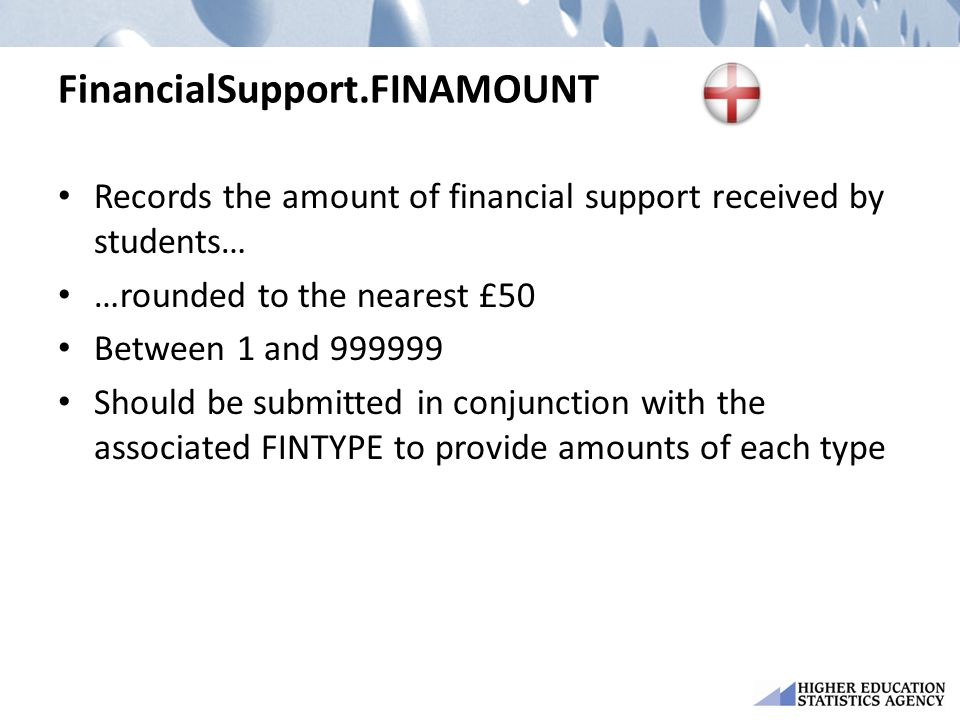 FinancialSupport.FINAMOUNT Records the amount of financial support received by students… …rounded to the nearest £50 Between 1 and 999999 Should be submitted in conjunction with the associated FINTYPE to provide amounts of each type