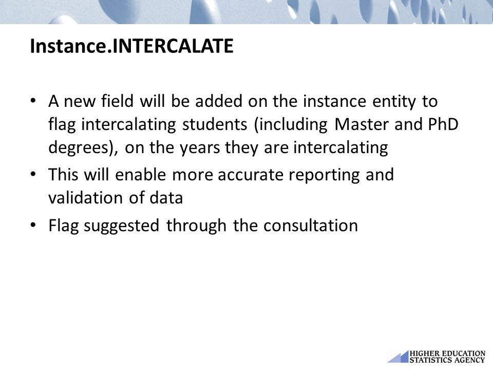 Instance.INTERCALATE A new field will be added on the instance entity to flag intercalating students (including Master and PhD degrees), on the years they are intercalating This will enable more accurate reporting and validation of data Flag suggested through the consultation