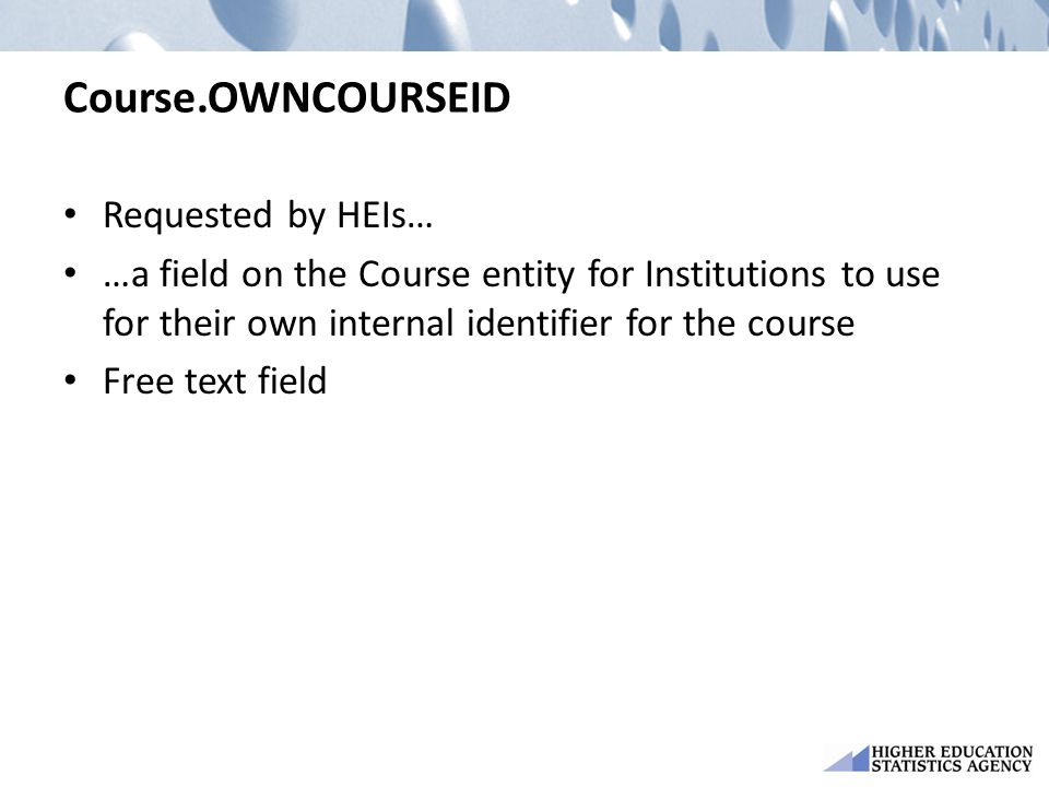 Course.OWNCOURSEID Requested by HEIs… …a field on the Course entity for Institutions to use for their own internal identifier for the course Free text field