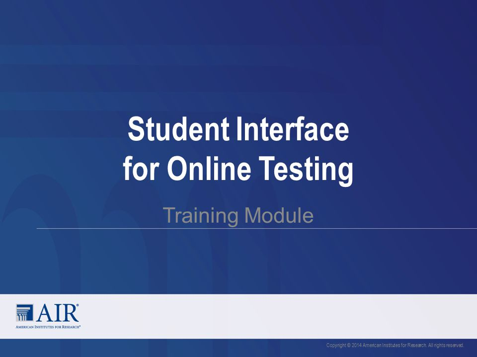 Student Interface for Online Testing Training Module Copyright © 2014 American Institutes for Research.