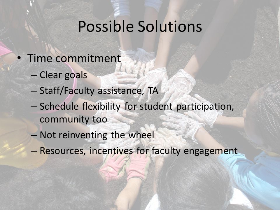Possible Solutions Time commitment – Clear goals – Staff/Faculty assistance, TA – Schedule flexibility for student participation, community too – Not reinventing the wheel – Resources, incentives for faculty engagement