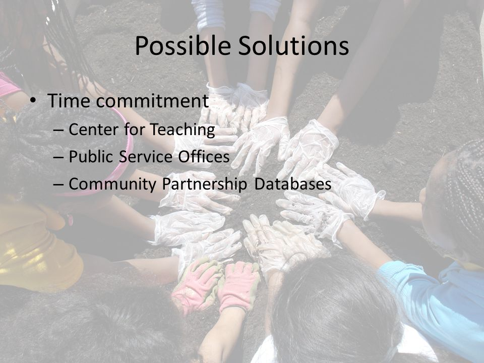 Possible Solutions Time commitment – Center for Teaching – Public Service Offices – Community Partnership Databases