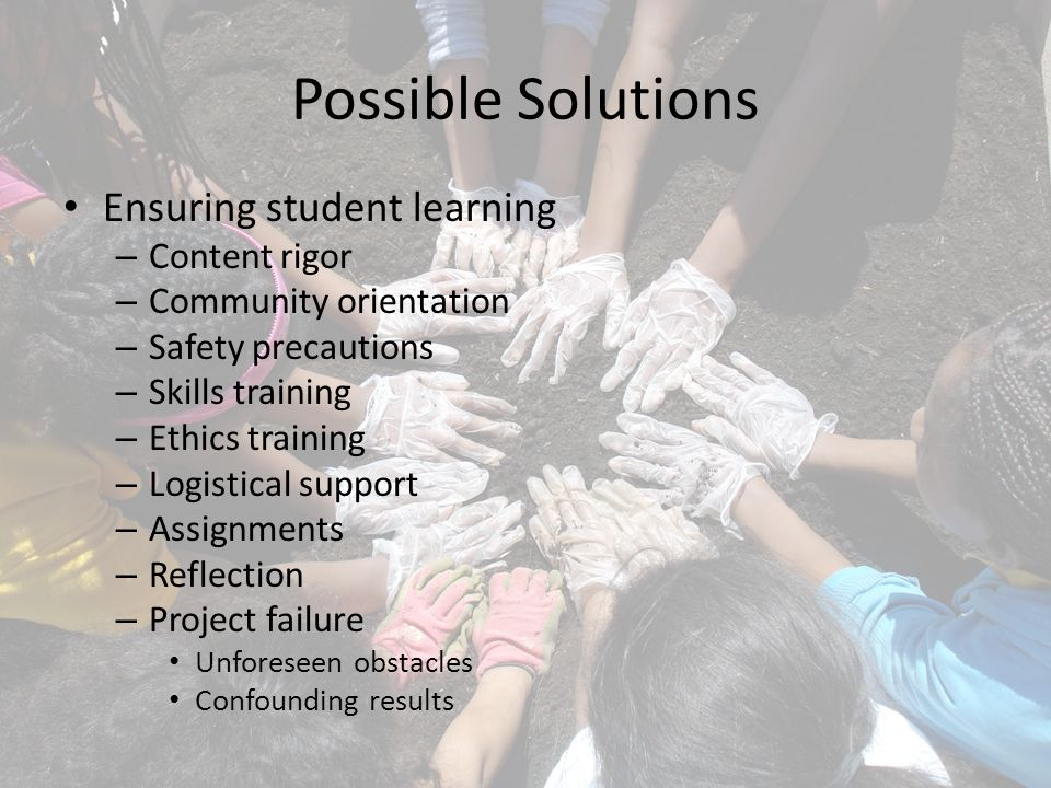 Possible Solutions Ensuring student learning – Content rigor – Community orientation – Safety precautions – Skills training – Ethics training – Logistical support – Assignments – Reflection – Project failure Unforeseen obstacles Confounding results
