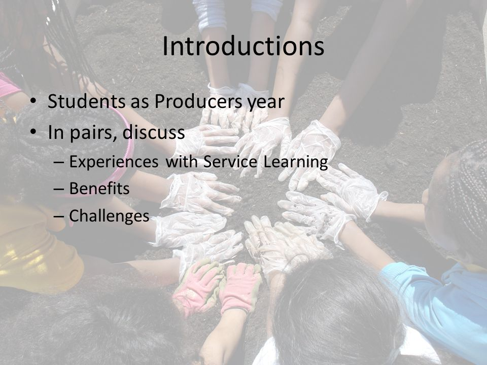 Introductions Students as Producers year In pairs, discuss – Experiences with Service Learning – Benefits – Challenges