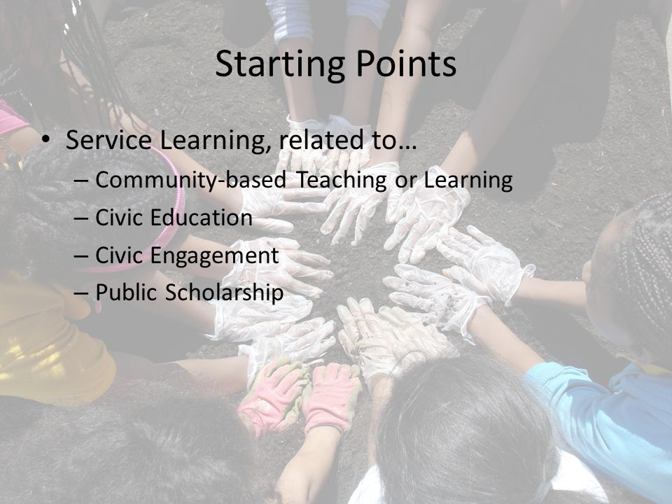 Starting Points Service Learning, related to… – Community-based Teaching or Learning – Civic Education – Civic Engagement – Public Scholarship