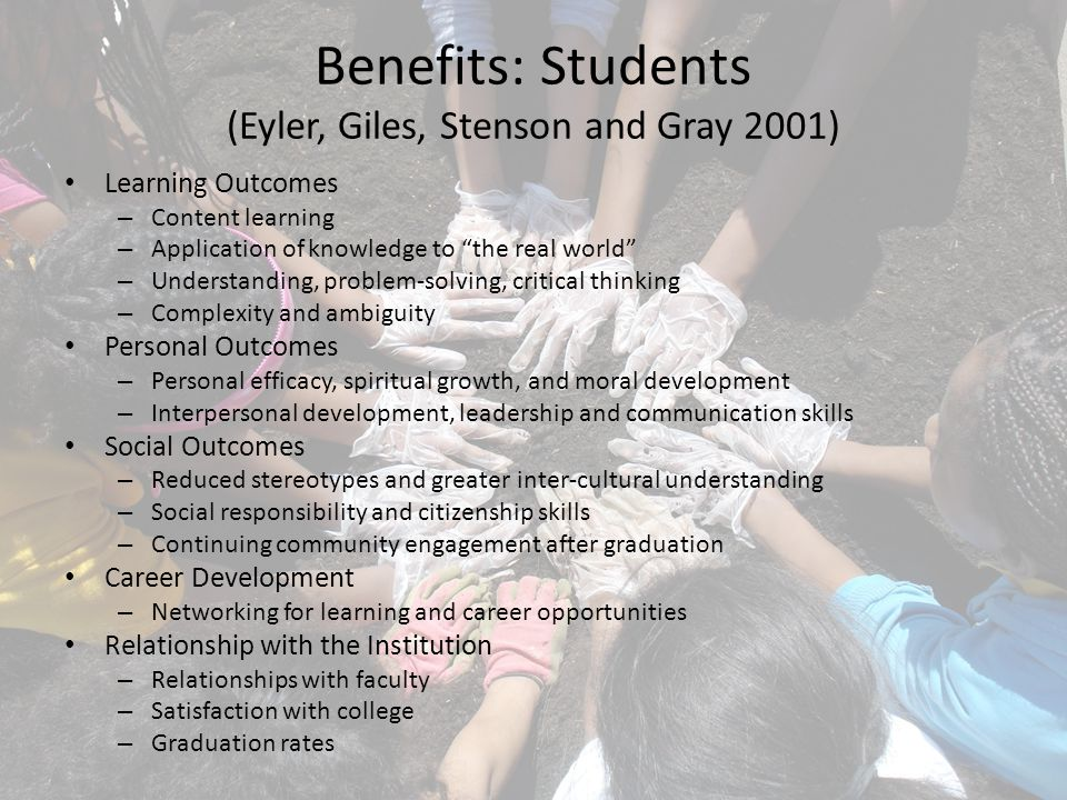 Benefits: Students (Eyler, Giles, Stenson and Gray 2001) Learning Outcomes – Content learning – Application of knowledge to the real world – Understanding, problem-solving, critical thinking – Complexity and ambiguity Personal Outcomes – Personal efficacy, spiritual growth, and moral development – Interpersonal development, leadership and communication skills Social Outcomes – Reduced stereotypes and greater inter-cultural understanding – Social responsibility and citizenship skills – Continuing community engagement after graduation Career Development – Networking for learning and career opportunities Relationship with the Institution – Relationships with faculty – Satisfaction with college – Graduation rates