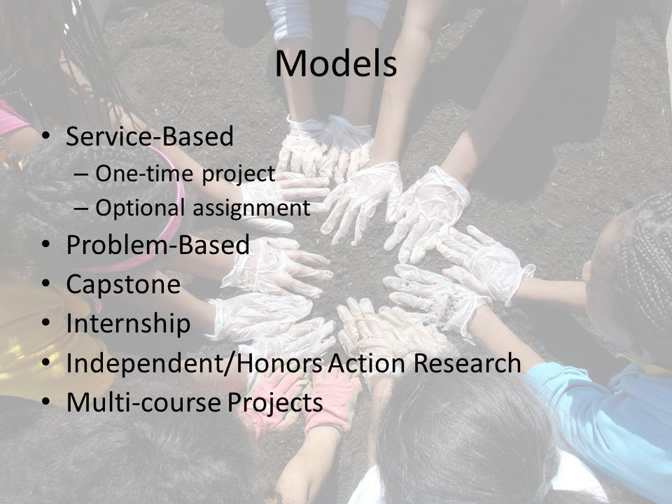 Models Service-Based – One-time project – Optional assignment Problem-Based Capstone Internship Independent/Honors Action Research Multi-course Projects