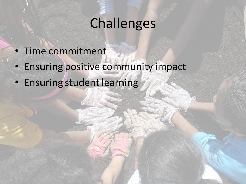 Challenges Time commitment Ensuring positive community impact Ensuring student learning