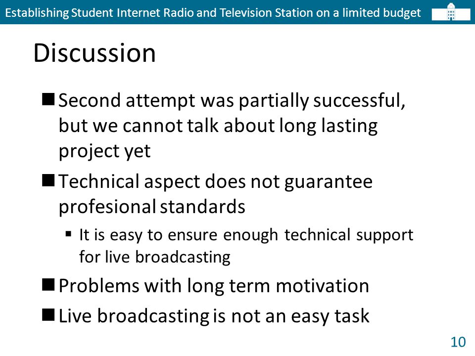 10 Discussion Establishing Student Internet Radio and Television Station on a limited budget Second attempt was partially successful, but we cannot talk about long lasting project yet Technical aspect does not guarantee profesional standards  It is easy to ensure enough technical support for live broadcasting Problems with long term motivation Live broadcasting is not an easy task