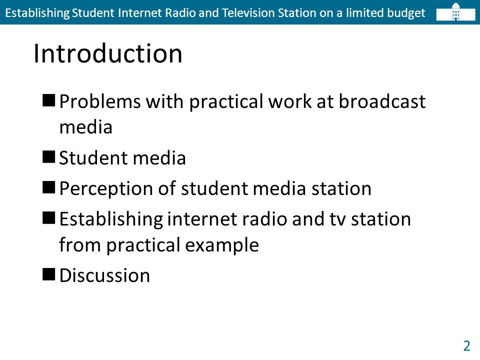 2 Introduction Establishing Student Internet Radio and Television Station on a limited budget Problems with practical work at broadcast media Student media Perception of student media station Establishing internet radio and tv station from practical example Discussion
