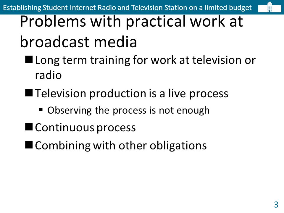 3 Problems with practical work at broadcast media Establishing Student Internet Radio and Television Station on a limited budget Long term training for work at television or radio Television production is a live process  Observing the process is not enough Continuous process Combining with other obligations