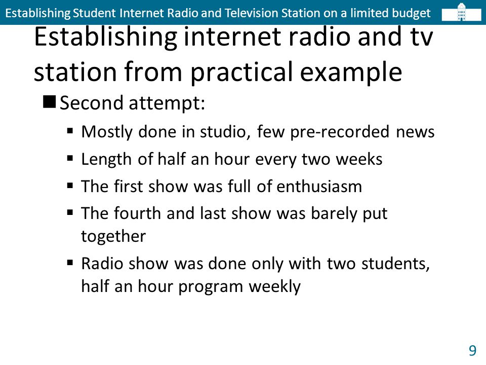9 Establishing internet radio and tv station from practical example Establishing Student Internet Radio and Television Station on a limited budget Second attempt:  Mostly done in studio, few pre-recorded news  Length of half an hour every two weeks  The first show was full of enthusiasm  The fourth and last show was barely put together  Radio show was done only with two students, half an hour program weekly