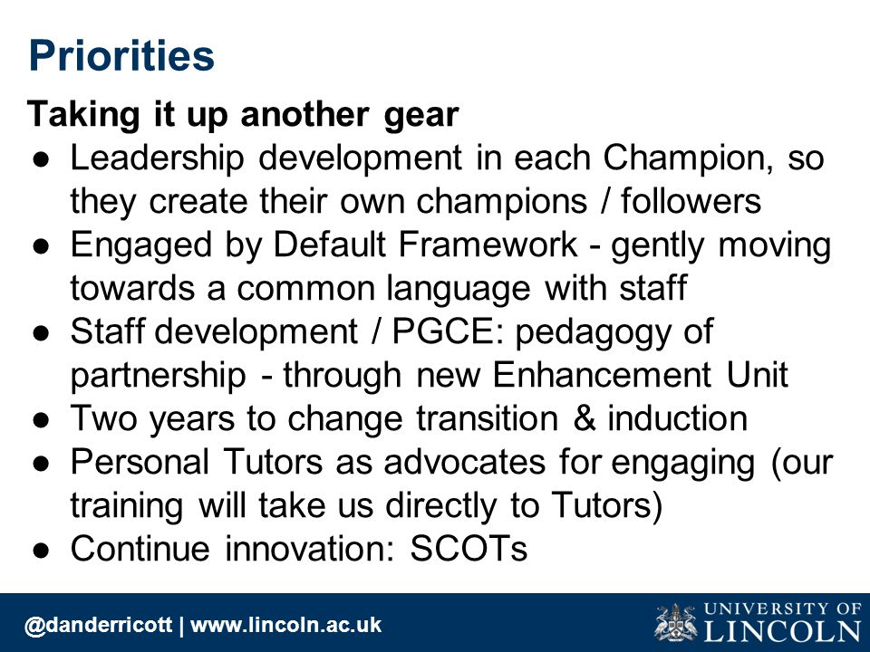 Taking it up another gear ●Leadership development in each Champion, so they create their own champions / followers ●Engaged by Default Framework - gently moving towards a common language with staff ●Staff development / PGCE: pedagogy of partnership - through new Enhancement Unit ●Two years to change transition & induction ●Personal Tutors as advocates for engaging (our training will take us directly to Tutors) ●Continue innovation: SCOTs @danderricott | www.lincoln.ac.uk Priorities