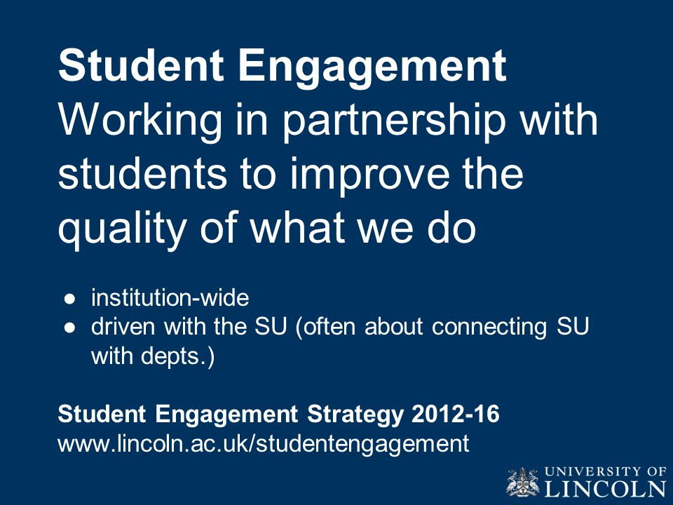 Student Engagement Working in partnership with students to improve the quality of what we do ●institution-wide ●driven with the SU (often about connecting SU with depts.) Student Engagement Strategy 2012-16 www.lincoln.ac.uk/studentengagement