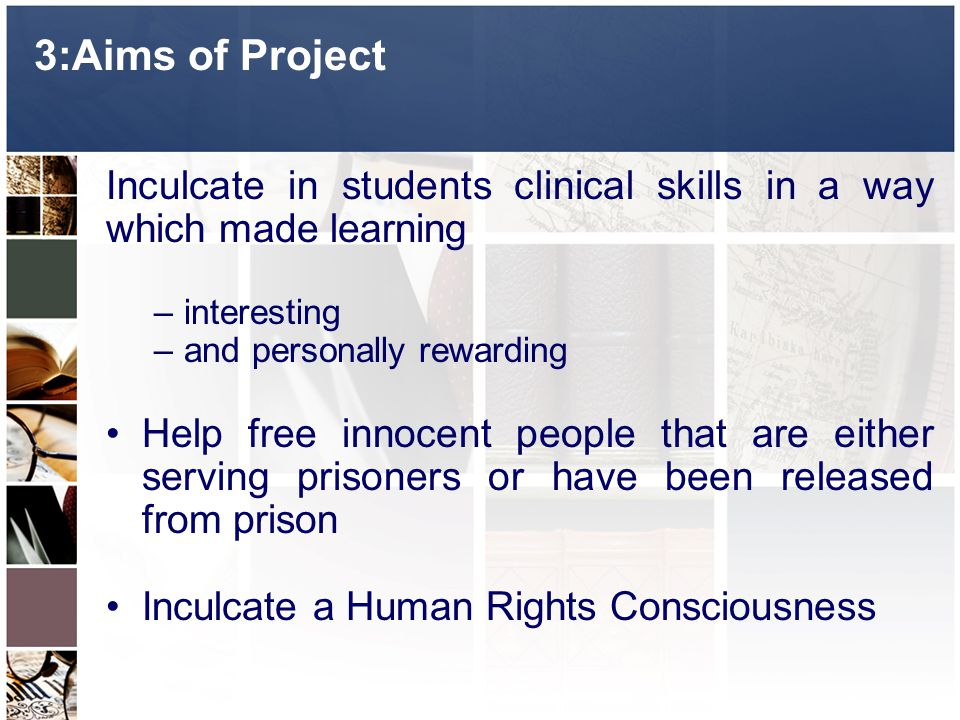 3:Aims of Project Inculcate in students clinical skills in a way which made learning –interesting –and personally rewarding Help free innocent people that are either serving prisoners or have been released from prison Inculcate a Human Rights Consciousness