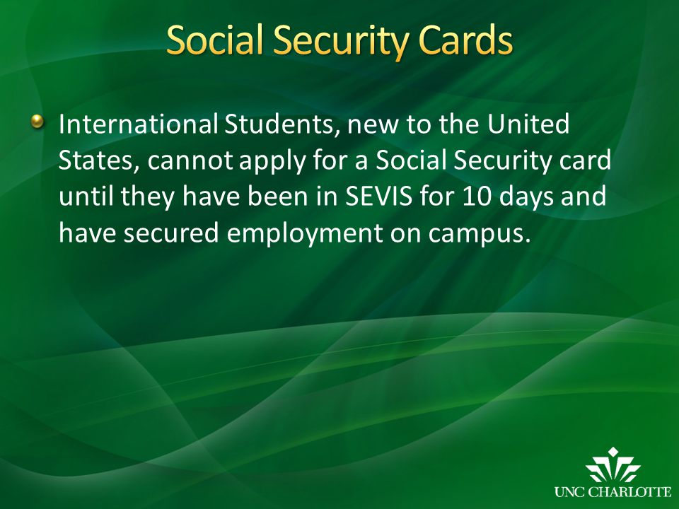 International Students, new to the United States, cannot apply for a Social Security card until they have been in SEVIS for 10 days and have secured employment on campus.
