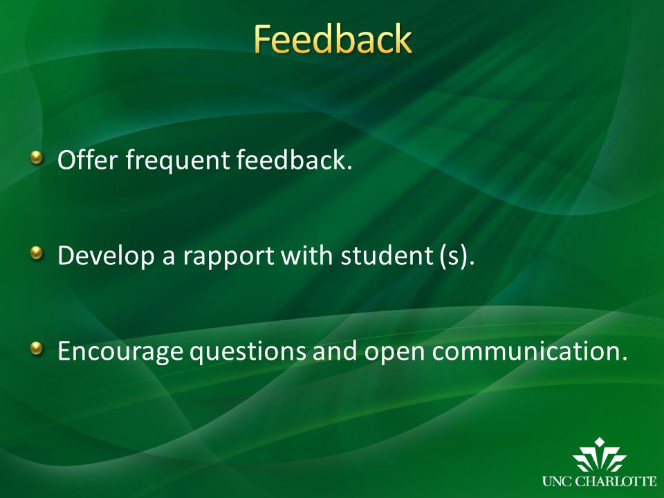 Offer frequent feedback. Develop a rapport with student (s).