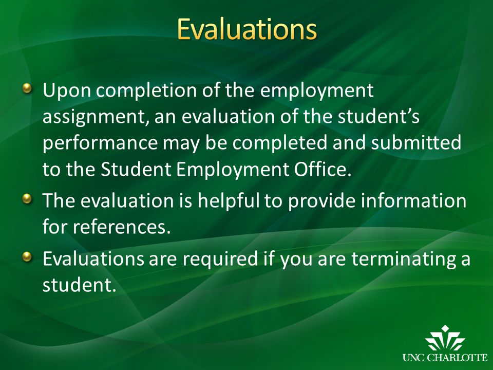 Upon completion of the employment assignment, an evaluation of the student's performance may be completed and submitted to the Student Employment Office.