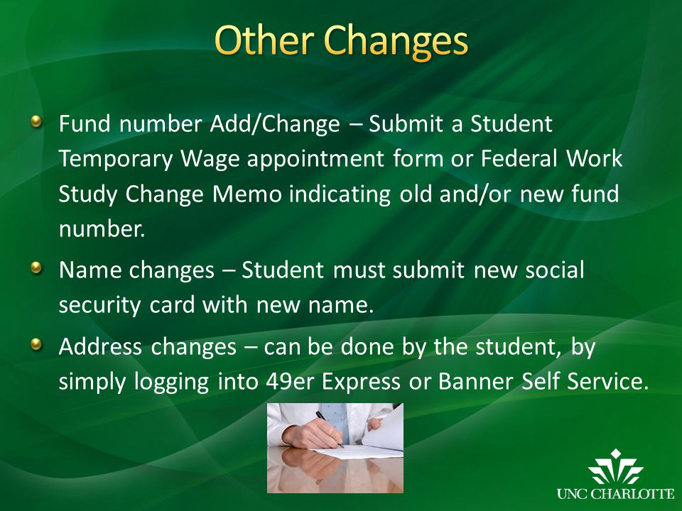 Fund number Add/Change – Submit a Student Temporary Wage appointment form or Federal Work Study Change Memo indicating old and/or new fund number.