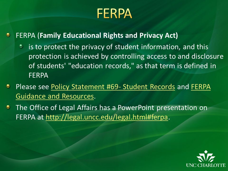 FERPA (Family Educational Rights and Privacy Act) is to protect the privacy of student information, and this protection is achieved by controlling access to and disclosure of students education records, as that term is defined in FERPA Please see Policy Statement #69- Student Records and FERPA Guidance and Resources.Policy Statement #69- Student RecordsFERPA Guidance and Resources The Office of Legal Affairs has a PowerPoint presentation on FERPA at http://legal.uncc.edu/legal.html#ferpa.http://legal.uncc.edu/legal.html#ferpa