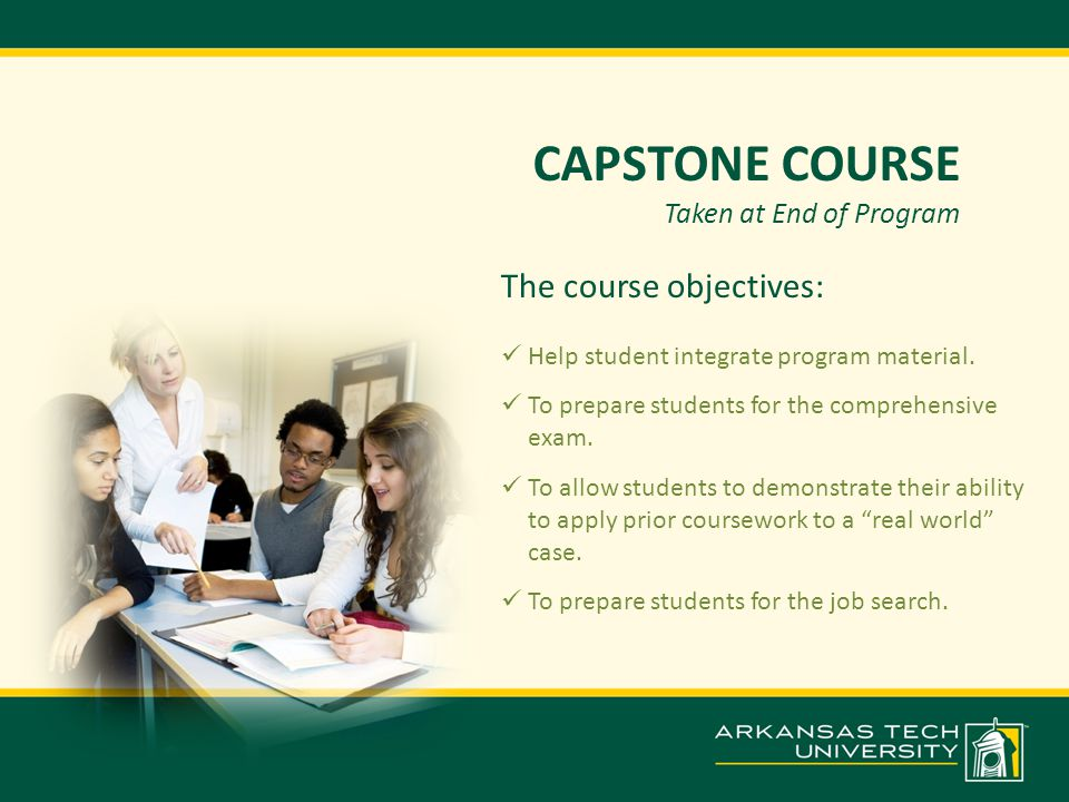CAPSTONE COURSE Taken at End of Program The course objectives: Help student integrate program material.