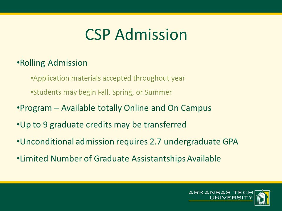 CSP Admission Rolling Admission Application materials accepted throughout year Students may begin Fall, Spring, or Summer Program – Available totally Online and On Campus Up to 9 graduate credits may be transferred Unconditional admission requires 2.7 undergraduate GPA Limited Number of Graduate Assistantships Available