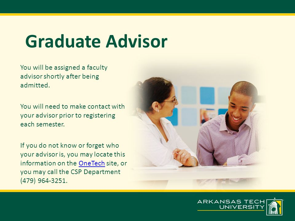 Graduate Advisor You will be assigned a faculty advisor shortly after being admitted.
