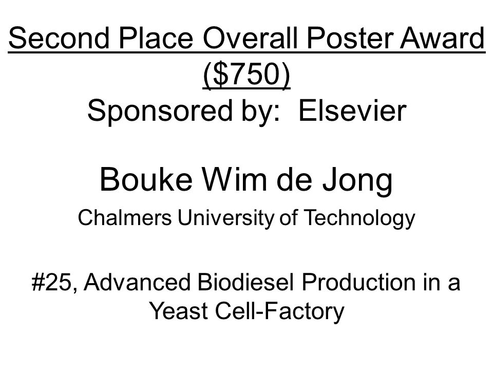 Second Place Overall Poster Award ($750) Sponsored by: Elsevier Bouke Wim de Jong Chalmers University of Technology #25, Advanced Biodiesel Production in a Yeast Cell-Factory