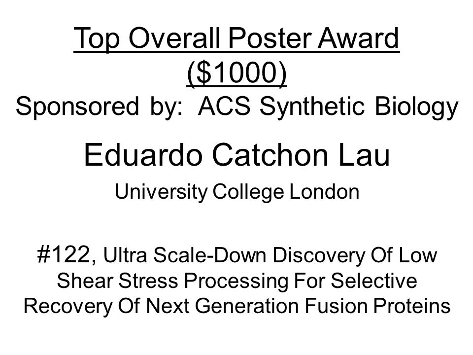 Top Overall Poster Award ($1000) Sponsored by: ACS Synthetic Biology Eduardo Catchon Lau University College London #122, Ultra Scale-Down Discovery Of Low Shear Stress Processing For Selective Recovery Of Next Generation Fusion Proteins