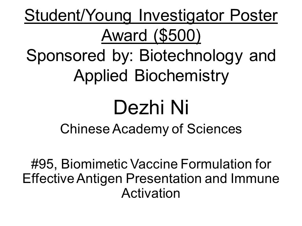 Student/Young Investigator Poster Award ($500) Sponsored by: Biotechnology and Applied Biochemistry Dezhi Ni Chinese Academy of Sciences #95, Biomimetic Vaccine Formulation for Effective Antigen Presentation and Immune Activation