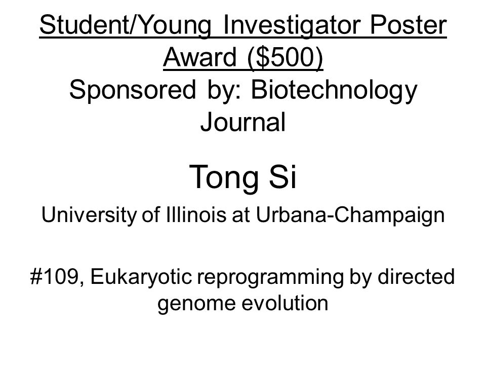 Student/Young Investigator Poster Award ($500) Sponsored by: Biotechnology Journal Tong Si University of Illinois at Urbana-Champaign #109, Eukaryotic reprogramming by directed genome evolution