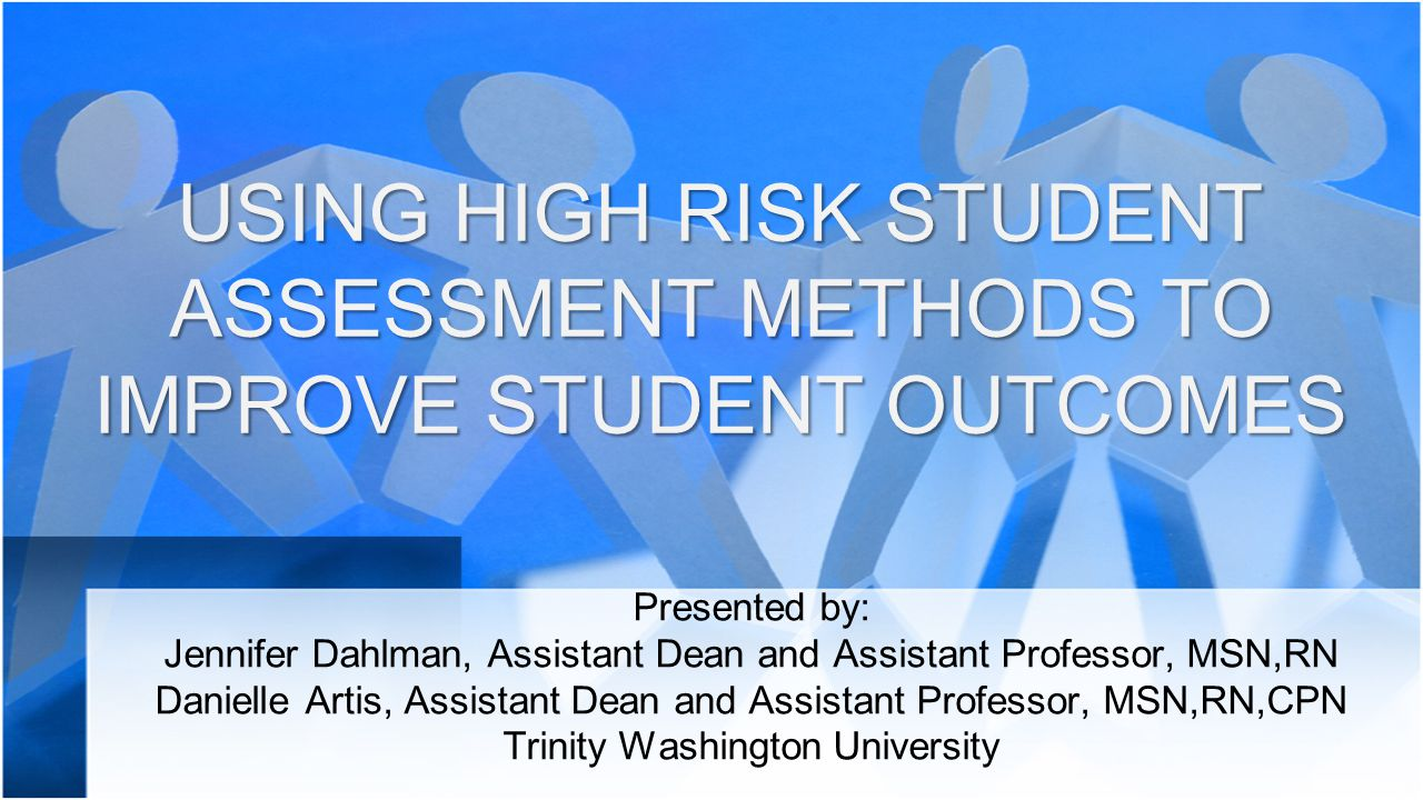 USING HIGH RISK STUDENT ASSESSMENT METHODS TO IMPROVE STUDENT OUTCOMES Presented by: Jennifer Dahlman, Assistant Dean and Assistant Professor, MSN,RN Danielle Artis, Assistant Dean and Assistant Professor, MSN,RN,CPN Trinity Washington University