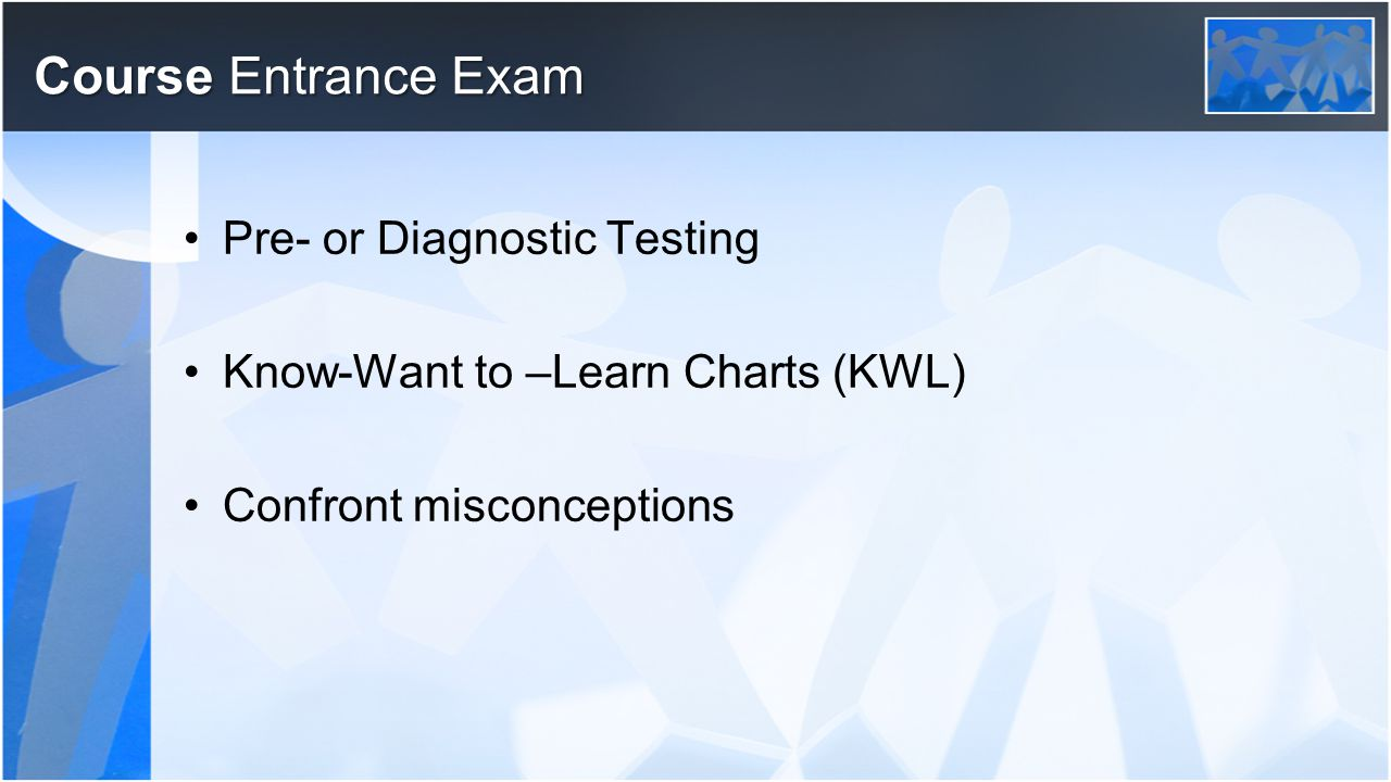 Course Entrance Exam Pre- or Diagnostic Testing Know-Want to –Learn Charts (KWL) Confront misconceptions