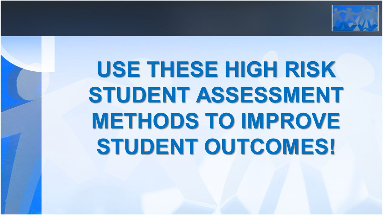USE THESE HIGH RISK STUDENT ASSESSMENT METHODS TO IMPROVE STUDENT OUTCOMES!
