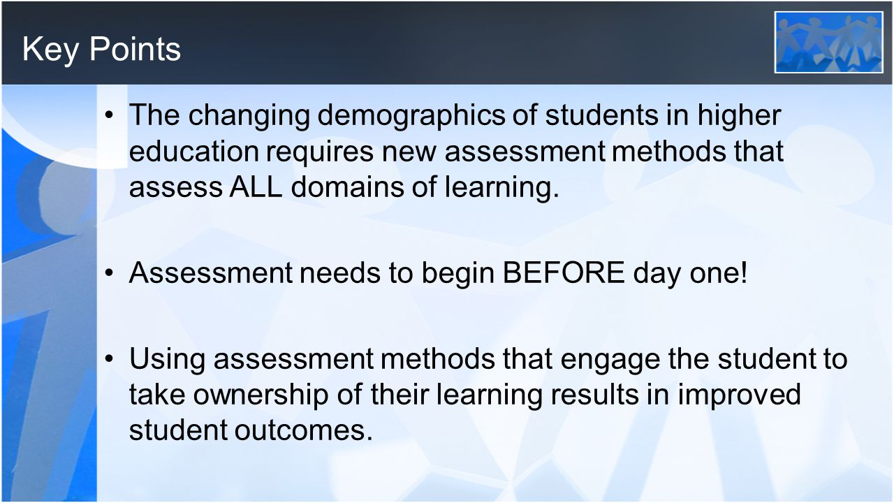 Key Points The changing demographics of students in higher education requires new assessment methods that assess ALL domains of learning.